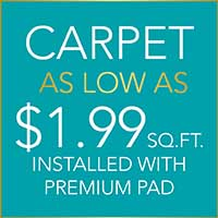 Carpet  As low as $1.99 sq.ft.*  Installed with Premium Pad  *Limitations Apply